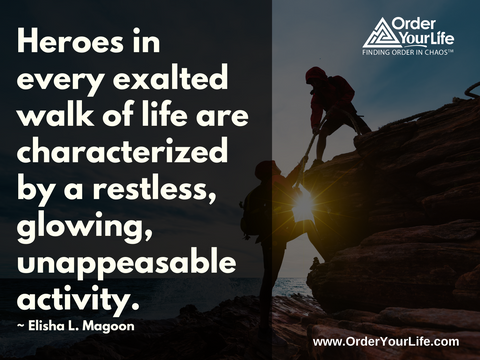 Heroes in every exalted walk of life are characterized by a restless, glowing, unappeasable activity. ~ Elisha L. Magoon