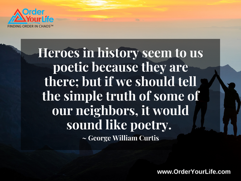 Heroes in history seem to us poetic because they are there; but if we should tell the simple truth of some of our neighbors, it would sound like poetry. ~ George William Curtis