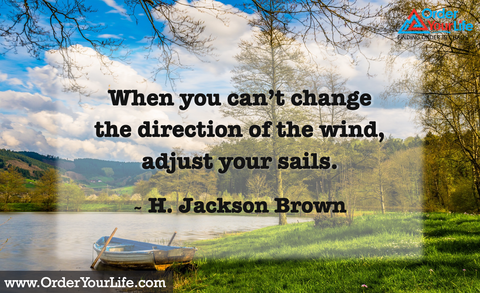 When you can't change the direction of the wind, adjust your sails. ~ H. Jackson Brown