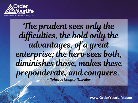 The prudent sees only the difficulties, the bold only the advantages, of a great enterprise; the hero sees both, diminishes those, makes these preponderate, and conquers. ~ Johann Caspar Lavater