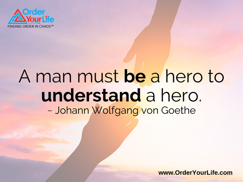 A man must be a hero to understand a hero. ~ Johann Wolfgang von Goethe