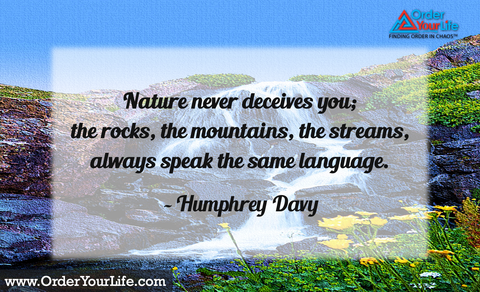 Nature never deceives you; the rocks, the mountains, the streams, always speak the same language. ~ Humphrey Davy