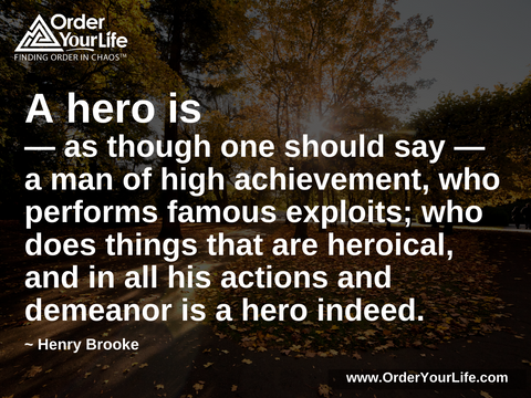 A hero is—as though one should say—a man of high achievement, who performs famous exploits; who does things that are heroical, and in all his actions and demeanor is a hero indeed. ~ Henry Brooke