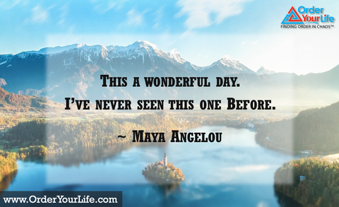 This a wonderful day. I've never seen this one before. ~ Maya Angelou