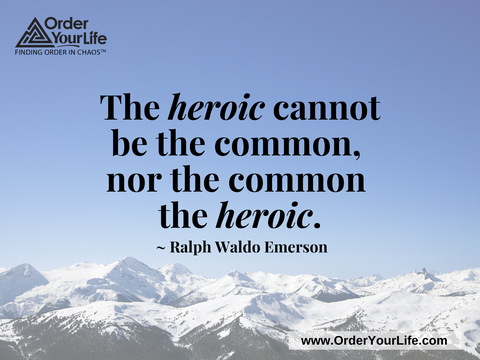 The heroic cannot be the common, nor the common the heroic. ~ Ralph Waldo Emerson