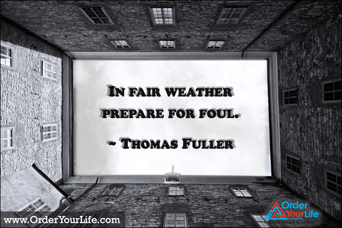 In fair weather prepare for foul. ~ Thomas Fuller