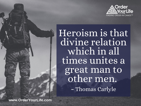 Heroism is that divine relation which in all times unites a great man to other men. ~ Thomas Carlyle