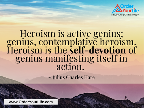 Heroism is active genius; genius, contemplative heroism. Heroism is the self-devotion of genius manifesting itself in action. ~ Julius Charles Hare