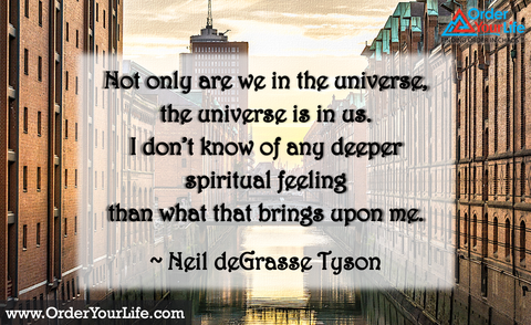Not only are we in the universe, the universe is in us. I don't know of any deeper spiritual feeling than what that brings upon me. ~ Neil deGrasse Tyson