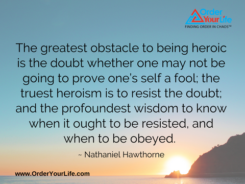 The greatest obstacle to being heroic is the doubt whether one may not be going to prove one's self a fool; the truest heroism is to resist the doubt; and the profoundest wisdom to know when it ought to be resisted, and when to be obeyed. ~ Nathaniel Hawthorne