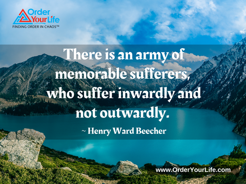 There is an army of memorable sufferers, who suffer inwardly and not outwardly. ~ Henry Ward Beecher