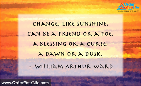 Change, like sunshine, can be a friend or a foe, a blessing or a curse, a dawn or a dusk. ~ William Arthur Ward