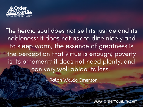 The heroic soul does not sell its justice and its nobleness; it does not ask to dine nicely and to sleep warm; the essence of greatness is the perception that virtue is enough; poverty is its ornament; it does not need plenty, and can very well abide its loss. ~ Ralph Waldo Emerson