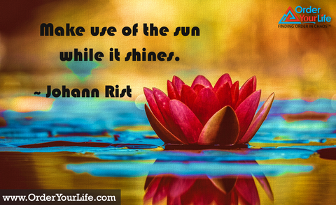 Make use of the sun while it shines. ~ Johann Rist