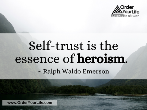 Self-trust is the essence of heroism. ~ Ralph Waldo Emerson