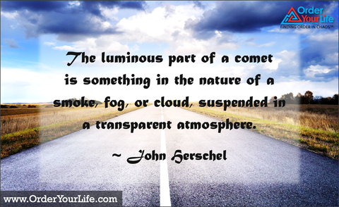 The luminous part of a comet is something in the nature of a smoke, fog, or cloud, suspended in a transparent atmosphere. ~ John Herschel