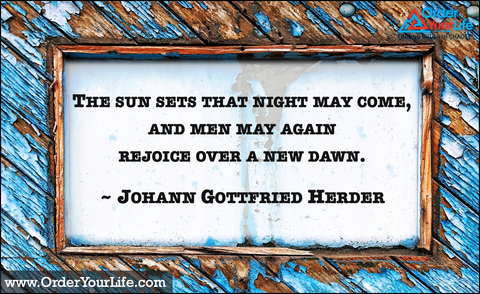 The sun sets that night may come, and men may again rejoice over a new dawn. ~ Johann Gottfried Herder