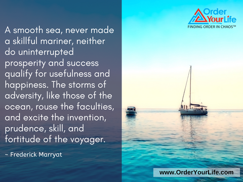 A smooth sea, never made a skillful mariner, neither do uninterrupted prosperity and success qualify for usefulness and happiness. The storms of adversity, like those of the ocean, rouse the faculties, and excite the invention, prudence, skill, and fortitude of the voyager. ~ Frederick Marryat