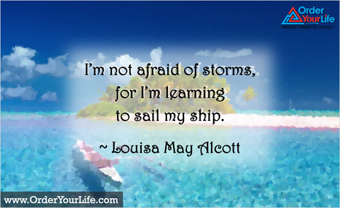 I'm not afraid of storms, for I'm learning to sail my ship. ~ Louisa May Alcott