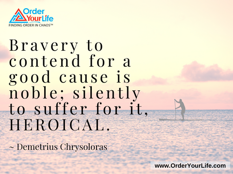 Bravery to contend for a good cause is noble; silently to suffer for it, heroical. ~ Demetrius Chrysoloras
