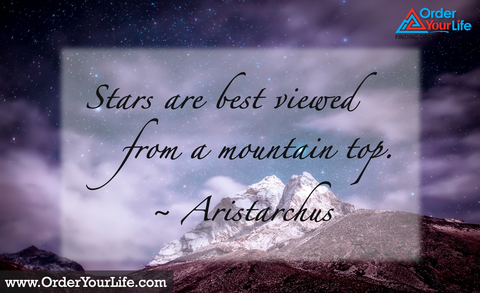 Stars are best viewed from a mountain top. ~ Aristarchus