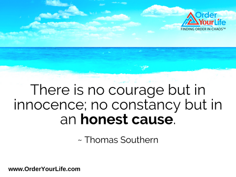 There is no courage but in innocence; no constancy but in an honest cause. ~ Thomas Southern