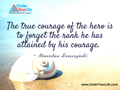 The true courage of the hero is to forget the rank he has attained by his courage. ~ Stanisław Leszczyński