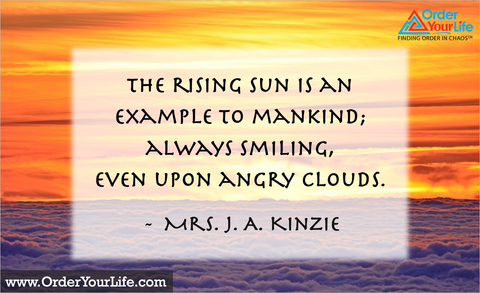 The rising sun is an example to mankind; always smiling, even upon angry clouds. ~ Mrs. J. A. Kinzie