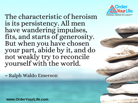 The characteristic of heroism is its persistency. All men have wandering impulses, fits, and starts of generosity. But when you have chosen your part, abide by it, and do not weakly try to reconcile yourself with the world. ~ Ralph Waldo Emerson