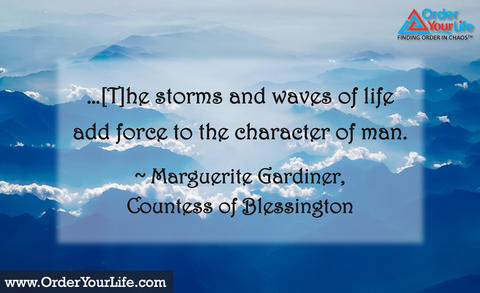 …[T]he storms and waves of life add force to the character of man. ~ Marguerite Gardiner, Countess of Blessington