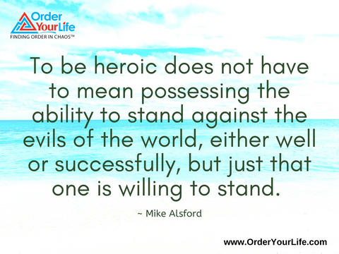 To be heroic does not have to mean possessing the ability to stand against the evils of the world, either well or successfully, but just that one is willing to stand. ~ Mike Alsford