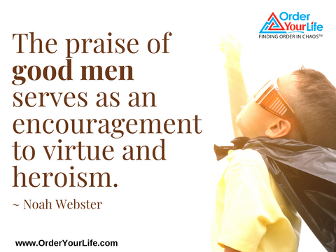 The praise of good men serves as an encouragement to virtue and heroism. ~ Noah Webster