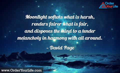 Moonlight softens what is harsh, renders fairer what is fair, and disposes the mind to a tender melancholy in harmony with all around. ~ David Page
