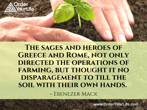 The sages and heroes of Greece and Rome, not only directed the operations of farming, but thought it no disparagement to till the soil with their own hands. ~ Ebenezer Mack