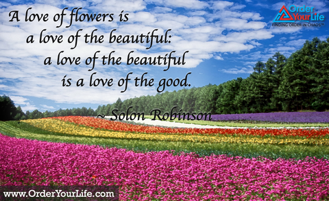 A love of flowers is a love of the beautiful: a love of the beautiful is a love of the good. ~ Solon Robinson