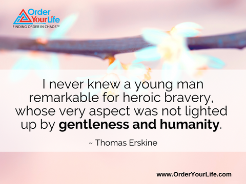 I never knew a young man remarkable for heroic bravery, whose very aspect was not lighted up by gentleness and humanity. ~ Thomas Erskine