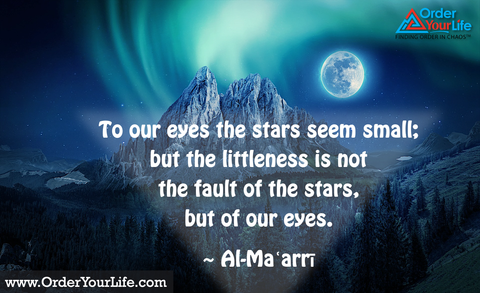 To our eyes the stars seem small; but the littleness is not the fault of the stars, but of our eyes. ~ Al-Maʿarrī