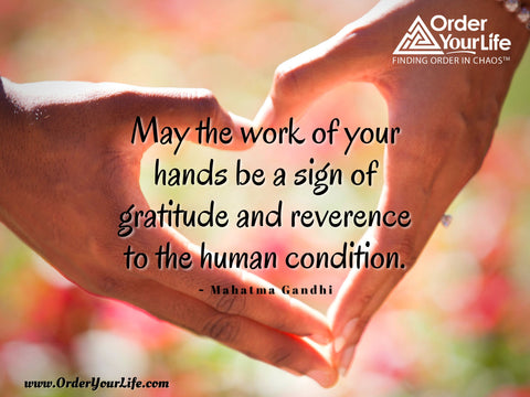 May the work of your hands be a sign of gratitude and reverence to the human condition. ~ Mahatma Gandhi