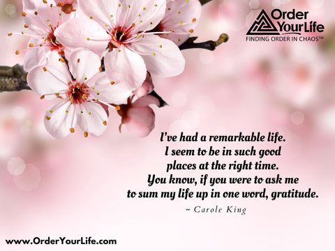 I've had a remarkable life. I seem to be in such good places at the right time. You know, if you were to ask me to sum my life up in one word, gratitude. ~ Carole King
