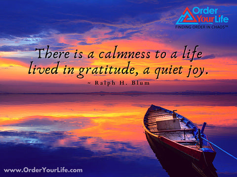 There is a calmness to a life lived in gratitude, a quiet joy. ~ Ralph H. Blum