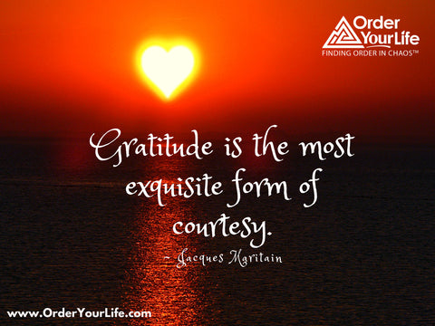 Gratitude is the most exquisite form of courtesy. ~ Jacques Maritain