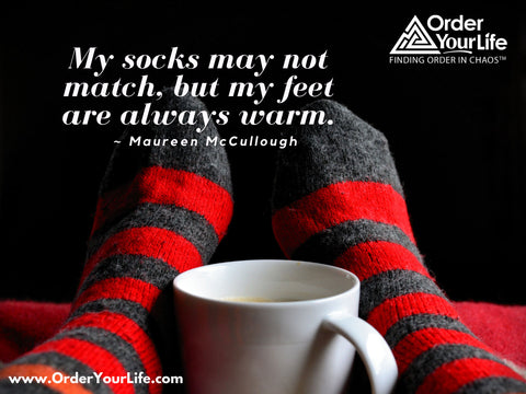 My socks may not match, but my feet are always warm. ~ Maureen McCullough