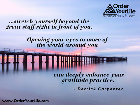 …stretch yourself beyond the great stuff right in front of you. Opening your eyes to more of the world around you can deeply enhance your gratitude practice. ~ Derrick Carpenter
