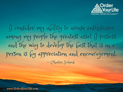 I consider my ability to arouse enthusiasm among my people the greatest asset I possess, and the way to develop the best that is in a person is by appreciation and encouragement. ~ Charles Schwab