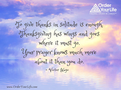 To give thanks in solitude is enough. Thanksgiving has wings and goes where it must go. Your prayer knows much more about it than you do. ~ Victor Hugo