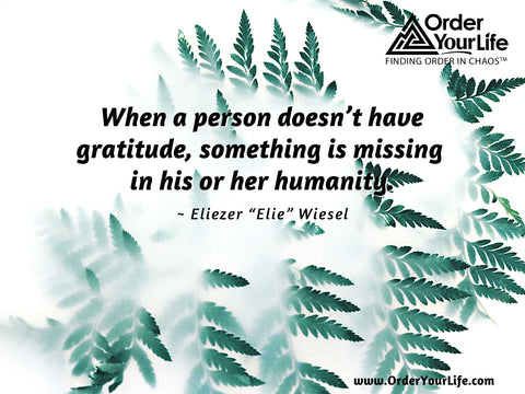 """When a person doesn't have gratitude, something is missing in his or her humanity. ~ Eliezer """"Elie"""" Wiesel"""
