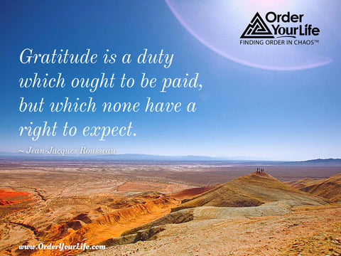 Gratitude is a duty which ought to be paid, but which none have a right to expect. ~ Jean-Jacques Rousseau