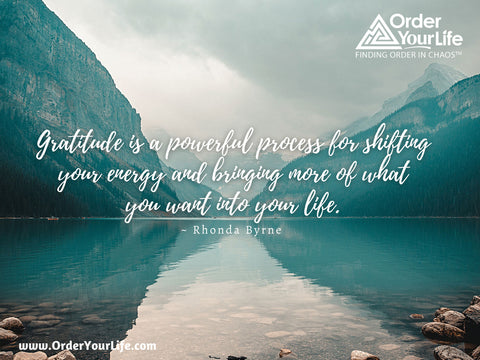 Gratitude is a powerful process for shifting your energy and bringing more of what you want into your life. ~ Rhonda Byrne