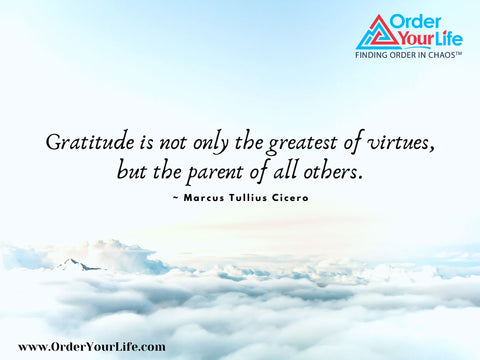 Gratitude is not only the greatest of virtues, but the parent of all others. ~ Marcus Tullius Cicero