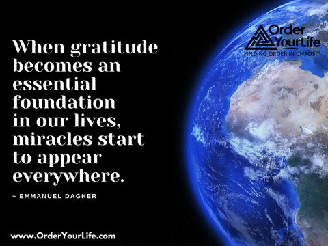 When gratitude becomes an essential foundation in our lives, miracles start to appear everywhere. ~ Emmanuel Dagher